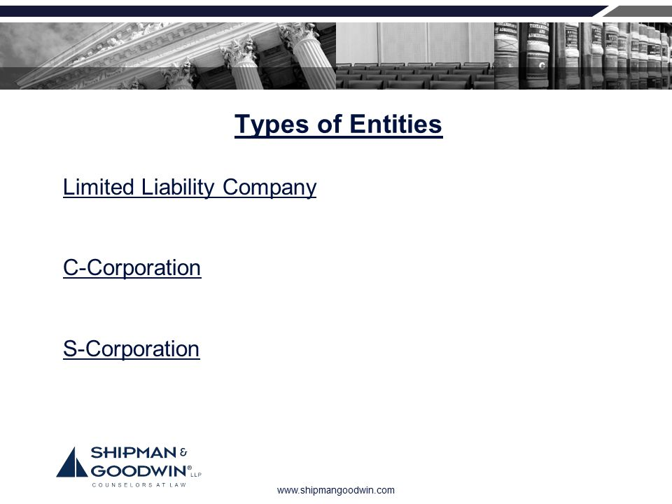www.shipmangoodwin.com Types of Entities Limited Liability Company C-Corporation S-Corporation