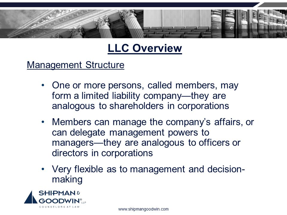 www.shipmangoodwin.com LLC Overview One or more persons, called members, may form a limited liability company—they are analogous to shareholders in co