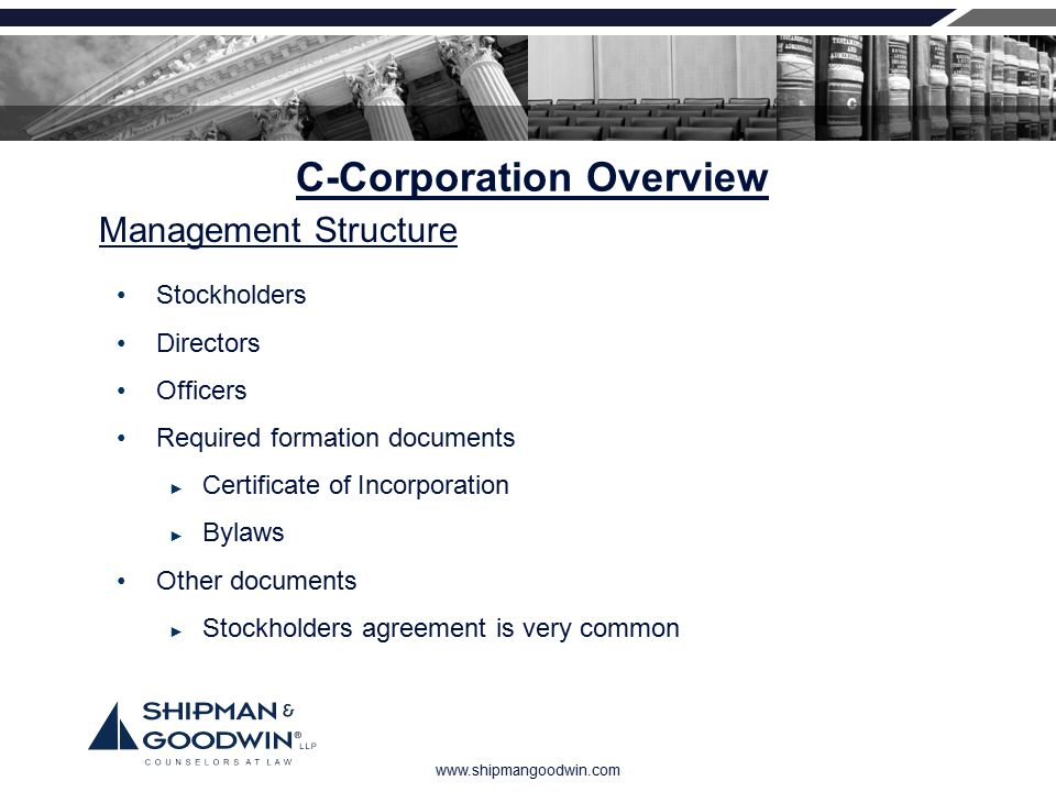 www.shipmangoodwin.com C-Corporation Overview Stockholders Directors Officers Required formation documents ► Certificate of Incorporation ► Bylaws Oth