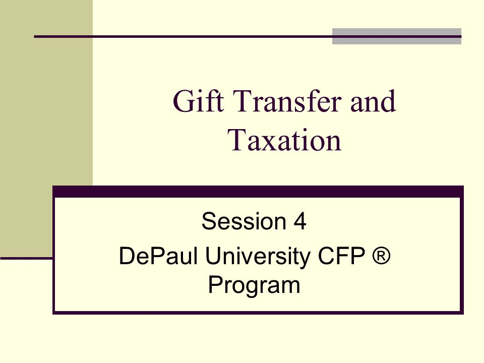 Gift Transfer and Taxation Session 4 DePaul University CFP ® Program