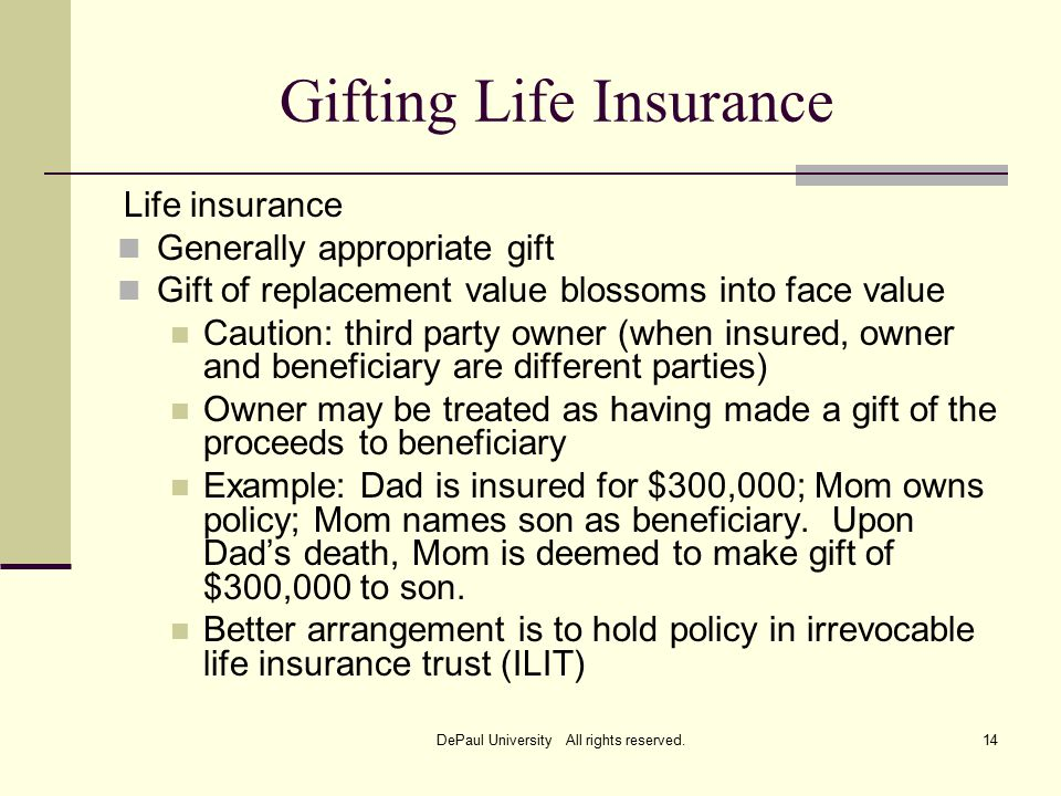 Gifting Life Insurance Life insurance Generally appropriate gift Gift of replacement value blossoms into face value Caution: third party owner (when insured, owner and beneficiary are different parties) Owner may be treated as having made a gift of the proceeds to beneficiary Example: Dad is insured for $300,000; Mom owns policy; Mom names son as beneficiary.