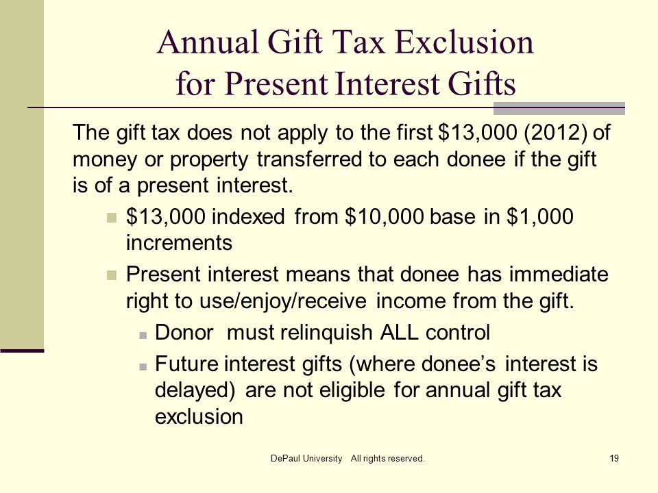 Annual Gift Tax Exclusion for Present Interest Gifts The gift tax does not apply to the first $13,000 (2012) of money or property transferred to each donee if the gift is of a present interest.