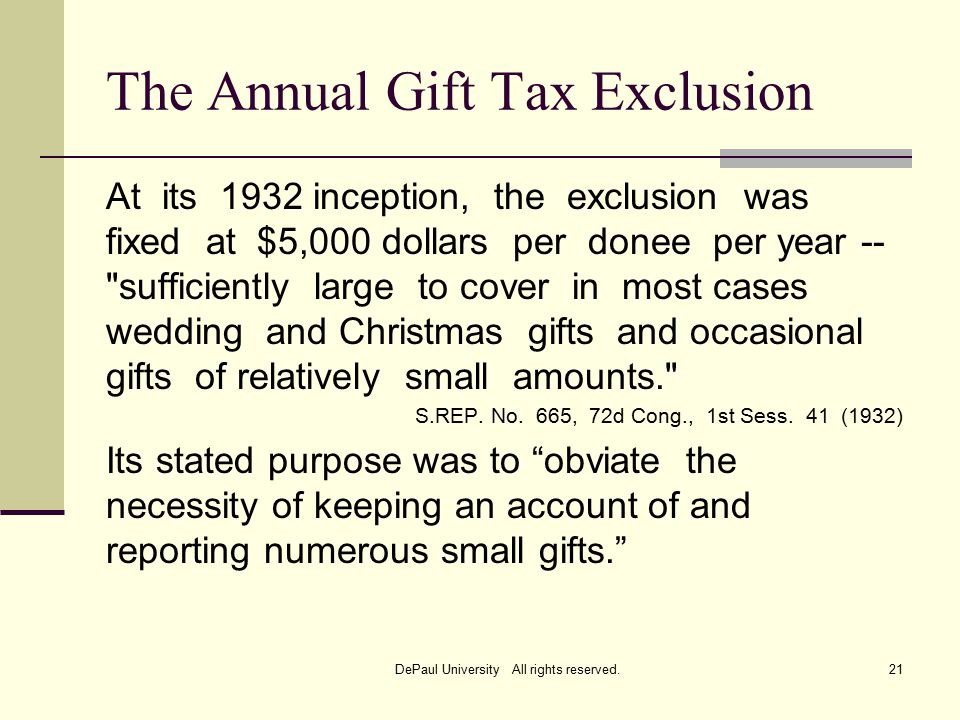 The Annual Gift Tax Exclusion At its 1932 inception, the exclusion was fixed at $5,000 dollars per donee per year -- sufficiently large to cover in most cases wedding and Christmas gifts and occasional gifts of relatively small amounts. S.REP.