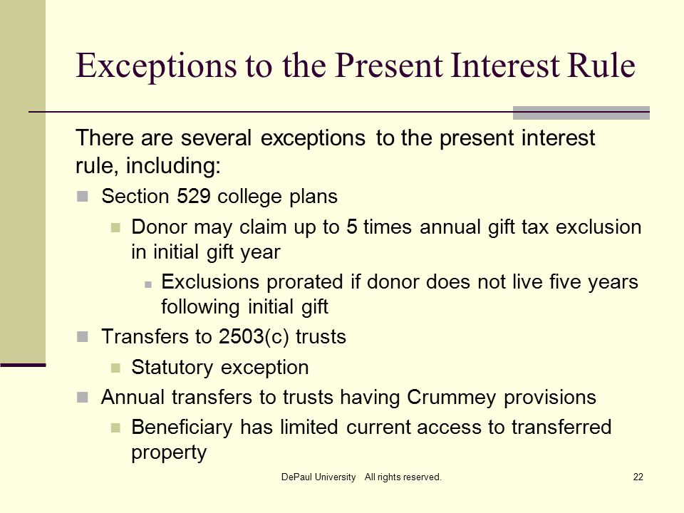 Exceptions to the Present Interest Rule There are several exceptions to the present interest rule, including: Section 529 college plans Donor may claim up to 5 times annual gift tax exclusion in initial gift year Exclusions prorated if donor does not live five years following initial gift Transfers to 2503(c) trusts Statutory exception Annual transfers to trusts having Crummey provisions Beneficiary has limited current access to transferred property DePaul University All rights reserved.22
