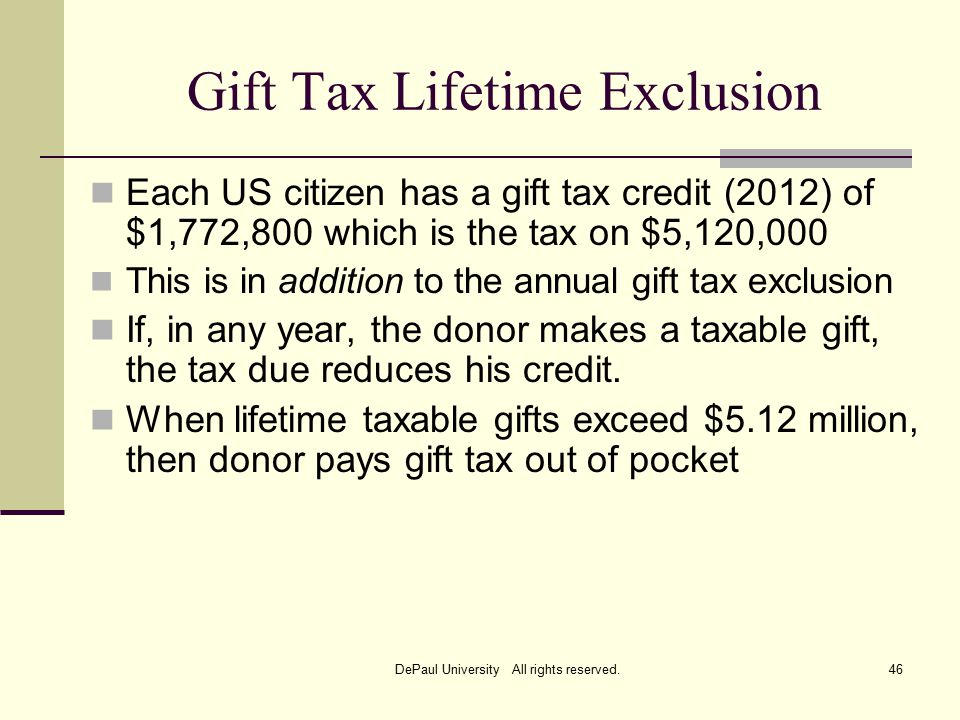 Gift Tax Lifetime Exclusion Each US citizen has a gift tax credit (2012) of $1,772,800 which is the tax on $5,120,000 This is in addition to the annual gift tax exclusion If, in any year, the donor makes a taxable gift, the tax due reduces his credit.