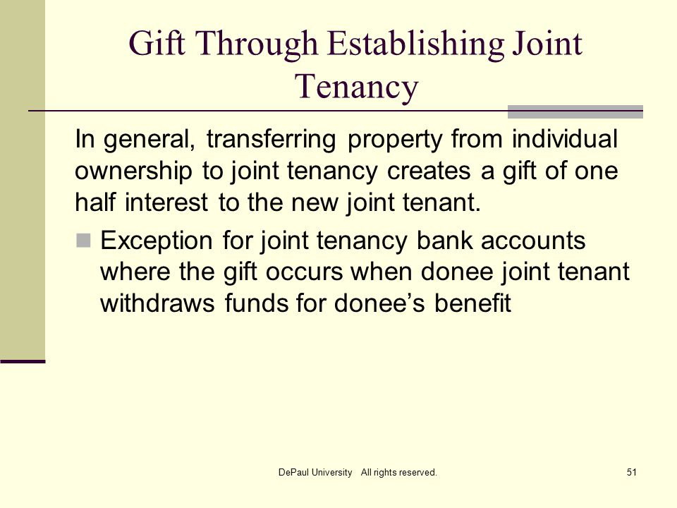 Gift Through Establishing Joint Tenancy In general, transferring property from individual ownership to joint tenancy creates a gift of one half interest to the new joint tenant.