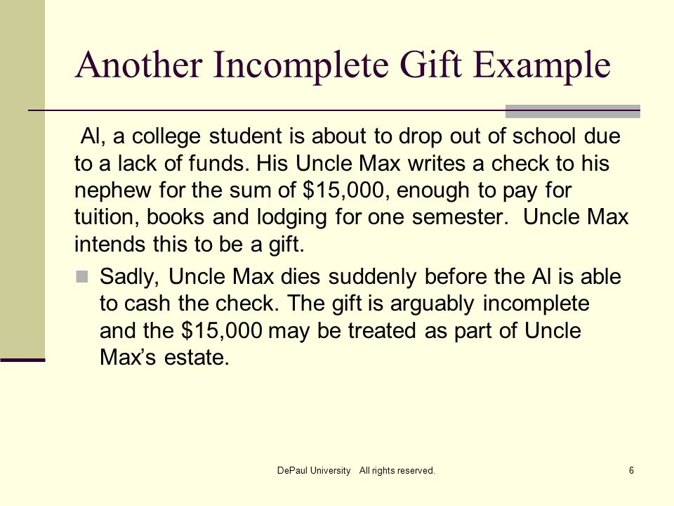 Another Incomplete Gift Example Al, a college student is about to drop out of school due to a lack of funds.