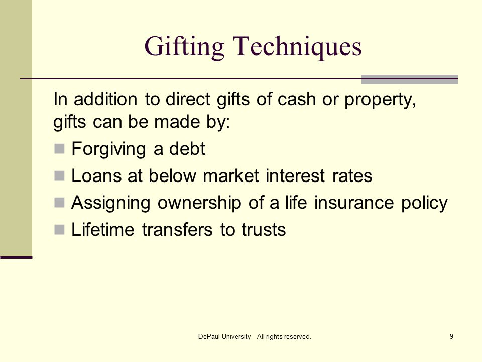 Gifting Techniques In addition to direct gifts of cash or property, gifts can be made by: Forgiving a debt Loans at below market interest rates Assigning ownership of a life insurance policy Lifetime transfers to trusts DePaul University All rights reserved.9