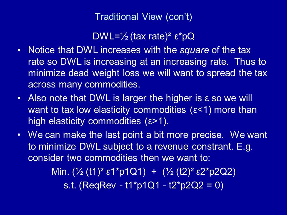 Traditional View (con't) DWL=½ (tax rate)² ε*pQ Notice that DWL increases with the square of the tax rate so DWL is increasing at an increasing rate.