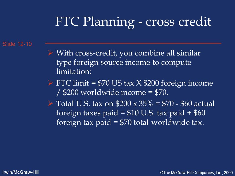 Slide 12-10 Irwin/McGraw-Hill ©The McGraw-Hill Companies, Inc., 2000 FTC Planning - cross credit  With cross-credit, you combine all similar type foreign source income to compute limitation:  FTC limit = $70 US tax X $200 foreign income / $200 worldwide income = $70.