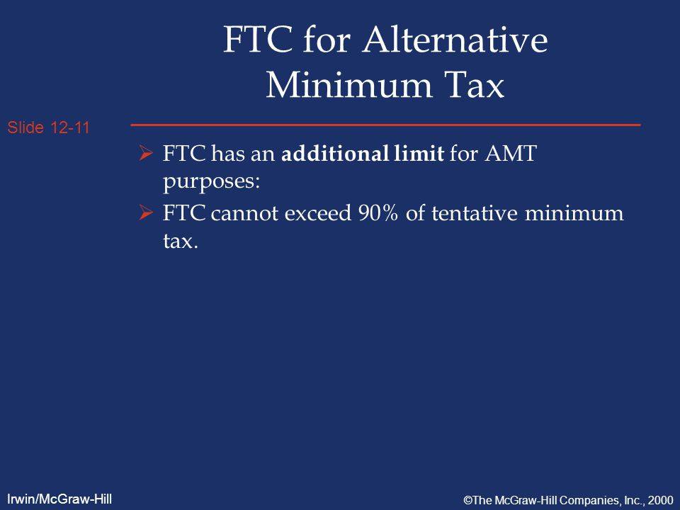 Slide 12-11 Irwin/McGraw-Hill ©The McGraw-Hill Companies, Inc., 2000 FTC for Alternative Minimum Tax  FTC has an additional limit for AMT purposes:  FTC cannot exceed 90% of tentative minimum tax.