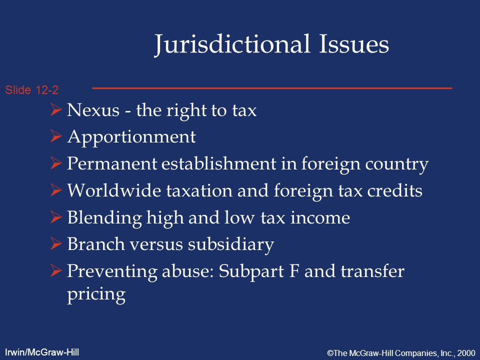 Slide 12-2 Irwin/McGraw-Hill ©The McGraw-Hill Companies, Inc., 2000 Jurisdictional Issues  Nexus - the right to tax  Apportionment  Permanent establishment in foreign country  Worldwide taxation and foreign tax credits  Blending high and low tax income  Branch versus subsidiary  Preventing abuse: Subpart F and transfer pricing