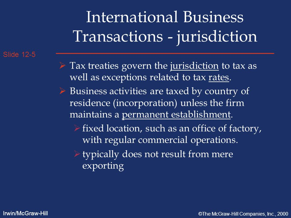 Slide 12-5 Irwin/McGraw-Hill ©The McGraw-Hill Companies, Inc., 2000 International Business Transactions - jurisdiction  Tax treaties govern the jurisdiction to tax as well as exceptions related to tax rates.