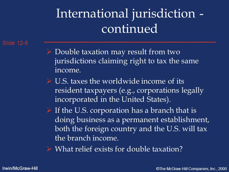 Slide 12-6 Irwin/McGraw-Hill ©The McGraw-Hill Companies, Inc., 2000 International jurisdiction - continued  Double taxation may result from two jurisdictions claiming right to tax the same income.
