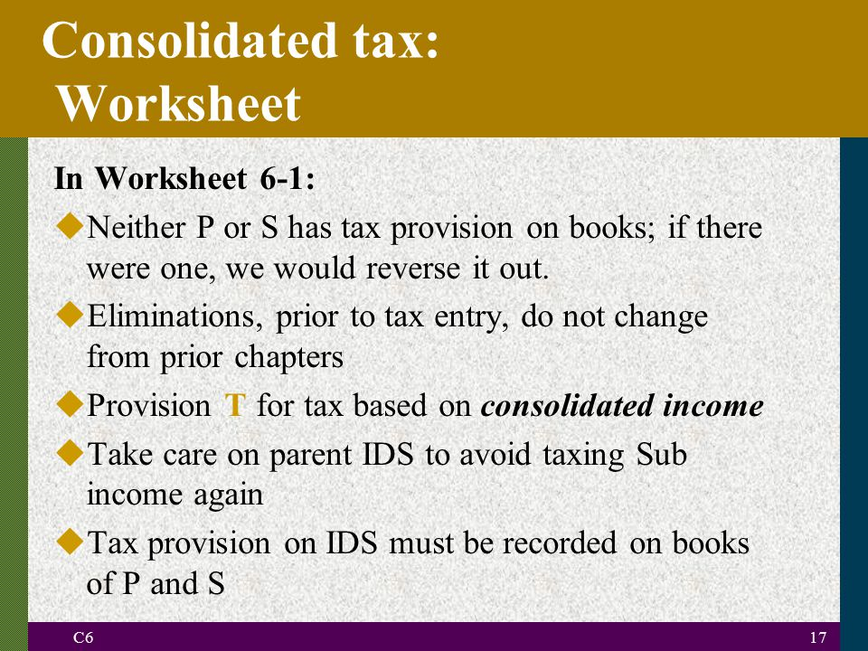 C617 Consolidated tax: Worksheet In Worksheet 6-1: uNeither P or S has tax provision on books; if there were one, we would reverse it out.