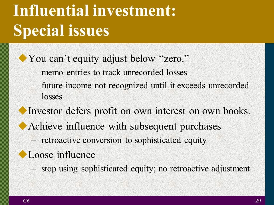 C629 Influential investment: Special issues uYou can't equity adjust below zero. –memo entries to track unrecorded losses –future income not recognized until it exceeds unrecorded losses uInvestor defers profit on own interest on own books.