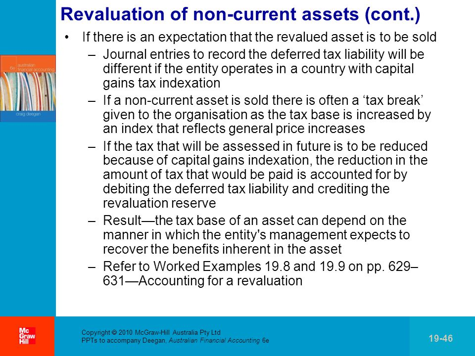 Copyright  2010 McGraw-Hill Australia Pty Ltd PPTs to accompany Deegan, Australian Financial Accounting 6e 19-46 Revaluation of non-current assets (cont.) If there is an expectation that the revalued asset is to be sold –Journal entries to record the deferred tax liability will be different if the entity operates in a country with capital gains tax indexation –If a non-current asset is sold there is often a 'tax break' given to the organisation as the tax base is increased by an index that reflects general price increases –If the tax that will be assessed in future is to be reduced because of capital gains indexation, the reduction in the amount of tax that would be paid is accounted for by debiting the deferred tax liability and crediting the revaluation reserve –Result—the tax base of an asset can depend on the manner in which the entity s management expects to recover the benefits inherent in the asset –Refer to Worked Examples 19.8 and 19.9 on pp.