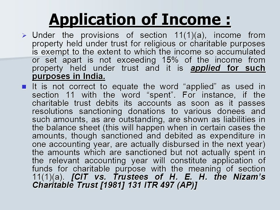 Application of Income :  Under the provisions of section 11(1)(a), income from property held under trust for religious or charitable purposes is exempt to the extent to which the income so accumulated or set apart is not exceeding 15% of the income from property held under trust and it is applied for such purposes in India.
