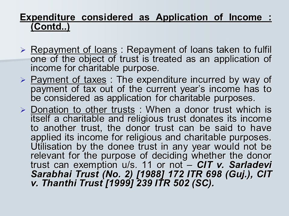Expenditure considered as Application of Income : (Contd..)  Repayment of loans : Repayment of loans taken to fulfil one of the object of trust is treated as an application of income for charitable purpose.