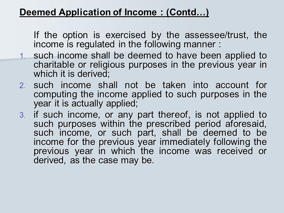 Deemed Application of Income : (Contd…) If the option is exercised by the assessee/trust, the income is regulated in the following manner : If the option is exercised by the assessee/trust, the income is regulated in the following manner : 1.