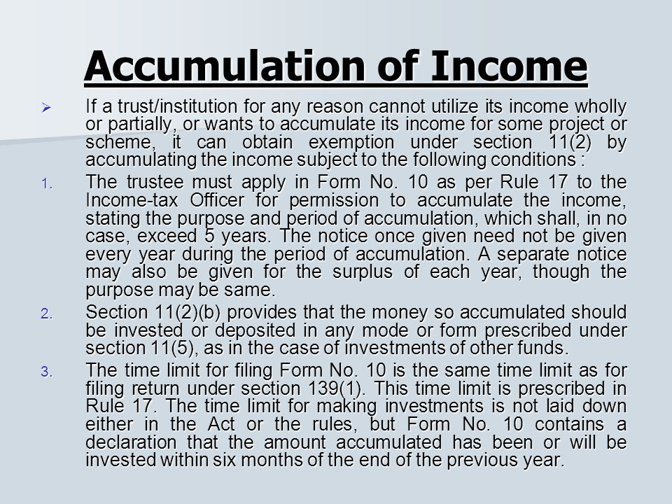 Accumulation of Income  If a trust/institution for any reason cannot utilize its income wholly or partially, or wants to accumulate its income for some project or scheme, it can obtain exemption under section 11(2) by accumulating the income subject to the following conditions : 1.