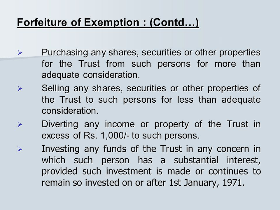 Forfeiture of Exemption : (Contd…)  Purchasing any shares, securities or other properties for the Trust from such persons for more than adequate consideration.