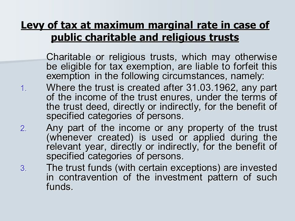 Levy of tax at maximum marginal rate in case of public charitable and religious trusts Charitable or religious trusts, which may otherwise be eligible for tax exemption, are liable to forfeit this exemption in the following circumstances, namely: 1.