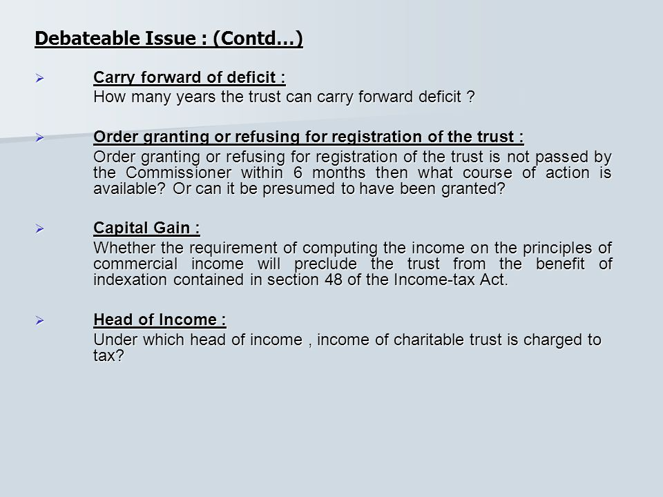 Debateable Issue : (Contd…)  Carry forward of deficit : How many years the trust can carry forward deficit .