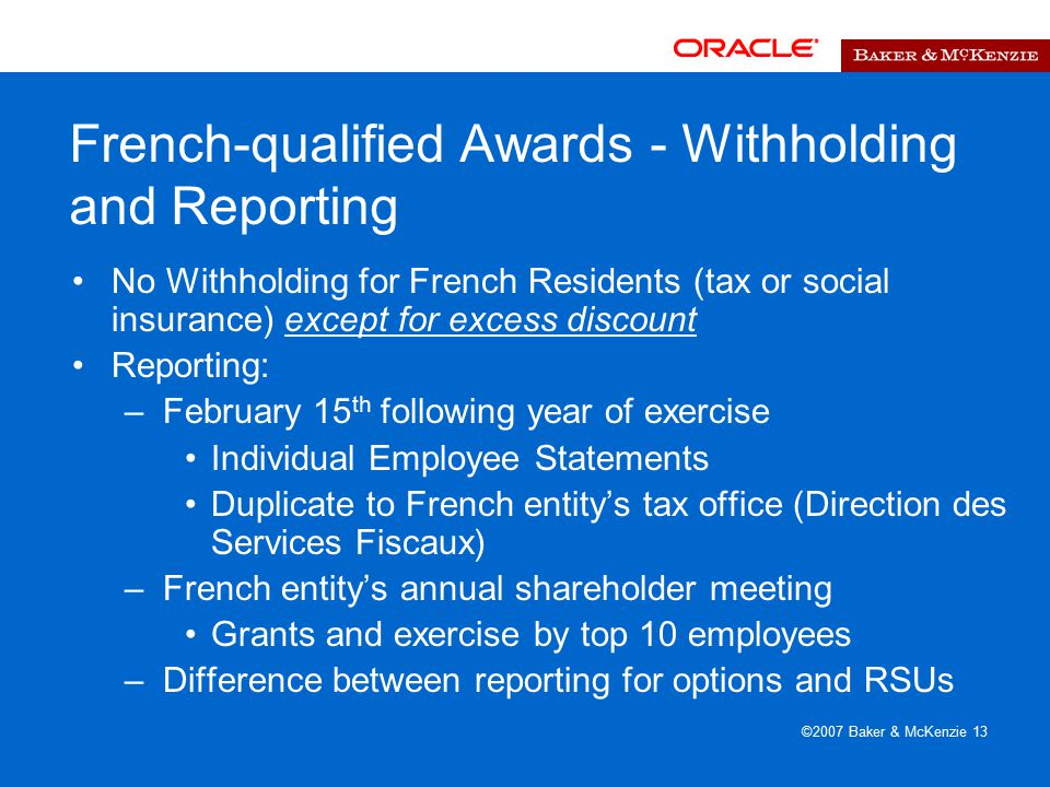 ©2007 Baker & McKenzie 13 French-qualified Awards - Withholding and Reporting No Withholding for French Residents (tax or social insurance) except for excess discount Reporting: –February 15 th following year of exercise Individual Employee Statements Duplicate to French entity's tax office (Direction des Services Fiscaux) –French entity's annual shareholder meeting Grants and exercise by top 10 employees –Difference between reporting for options and RSUs