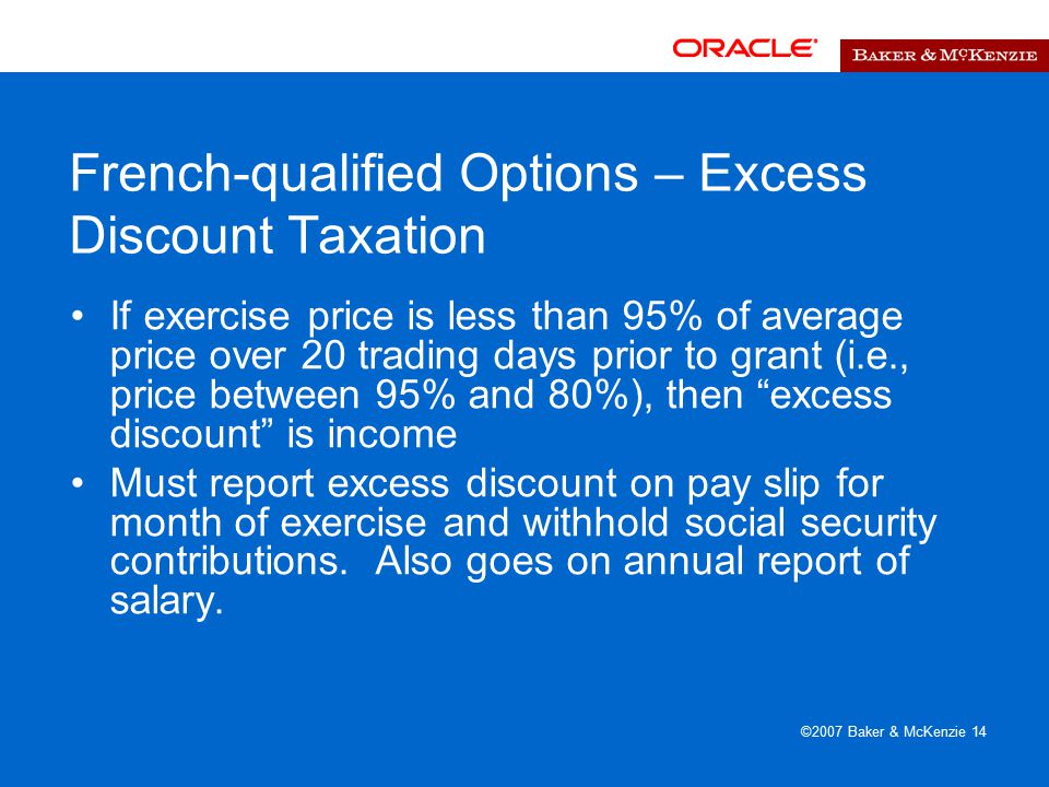 ©2007 Baker & McKenzie 14 French-qualified Options – Excess Discount Taxation If exercise price is less than 95% of average price over 20 trading days prior to grant (i.e., price between 95% and 80%), then excess discount is income Must report excess discount on pay slip for month of exercise and withhold social security contributions.