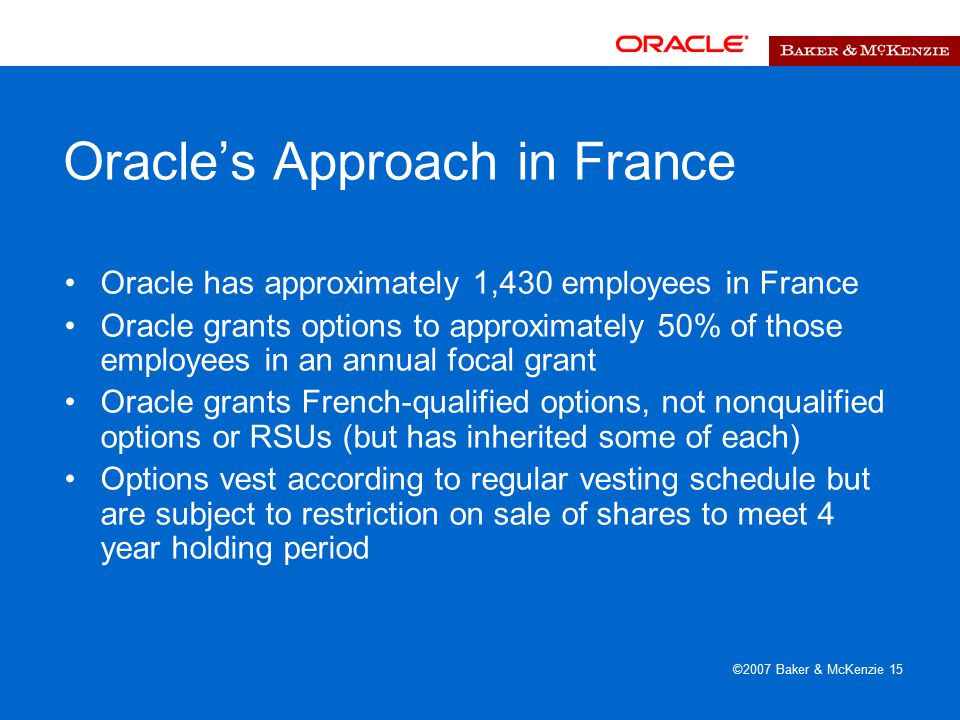 ©2007 Baker & McKenzie 15 Oracle's Approach in France Oracle has approximately 1,430 employees in France Oracle grants options to approximately 50% of