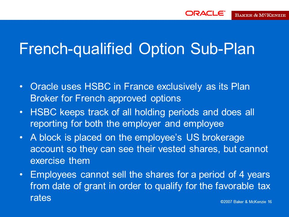 ©2007 Baker & McKenzie 16 French-qualified Option Sub-Plan Oracle uses HSBC in France exclusively as its Plan Broker for French approved options HSBC keeps track of all holding periods and does all reporting for both the employer and employee A block is placed on the employee's US brokerage account so they can see their vested shares, but cannot exercise them Employees cannot sell the shares for a period of 4 years from date of grant in order to qualify for the favorable tax rates
