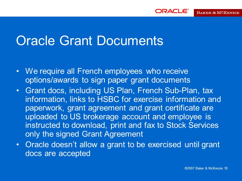 ©2007 Baker & McKenzie 18 Oracle Grant Documents We require all French employees who receive options/awards to sign paper grant documents Grant docs, including US Plan, French Sub-Plan, tax information, links to HSBC for exercise information and paperwork, grant agreement and grant certificate are uploaded to US brokerage account and employee is instructed to download, print and fax to Stock Services only the signed Grant Agreement Oracle doesn't allow a grant to be exercised until grant docs are accepted