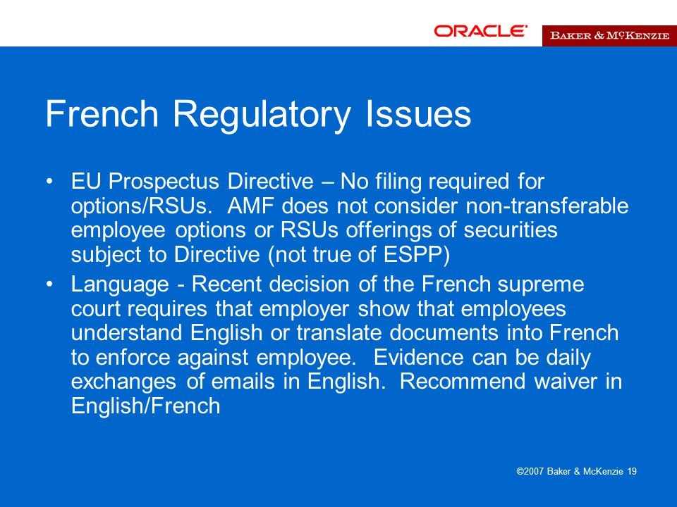©2007 Baker & McKenzie 19 French Regulatory Issues EU Prospectus Directive – No filing required for options/RSUs.