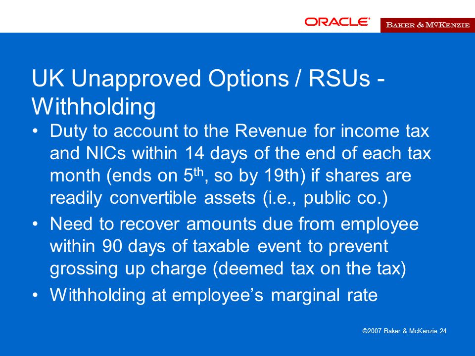 ©2007 Baker & McKenzie 24 UK Unapproved Options / RSUs - Withholding Duty to account to the Revenue for income tax and NICs within 14 days of the end of each tax month (ends on 5 th, so by 19th) if shares are readily convertible assets (i.e., public co.) Need to recover amounts due from employee within 90 days of taxable event to prevent grossing up charge (deemed tax on the tax) Withholding at employee's marginal rate