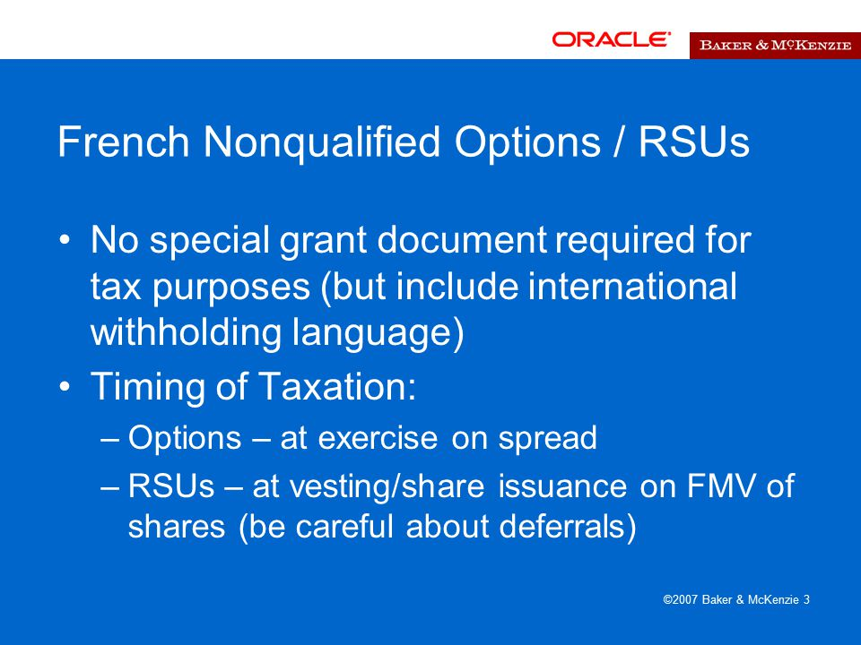 ©2007 Baker & McKenzie 3 French Nonqualified Options / RSUs No special grant document required for tax purposes (but include international withholding language) Timing of Taxation: –Options – at exercise on spread –RSUs – at vesting/share issuance on FMV of shares (be careful about deferrals)