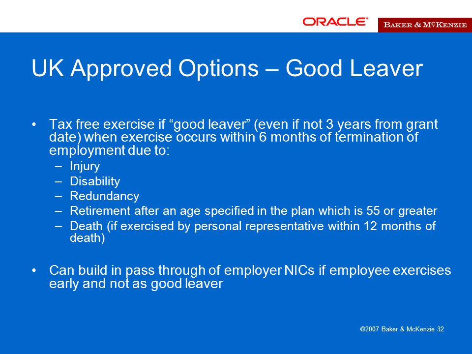 ©2007 Baker & McKenzie 32 UK Approved Options – Good Leaver Tax free exercise if good leaver (even if not 3 years from grant date) when exercise occurs within 6 months of termination of employment due to: –Injury –Disability –Redundancy –Retirement after an age specified in the plan which is 55 or greater –Death (if exercised by personal representative within 12 months of death) Can build in pass through of employer NICs if employee exercises early and not as good leaver