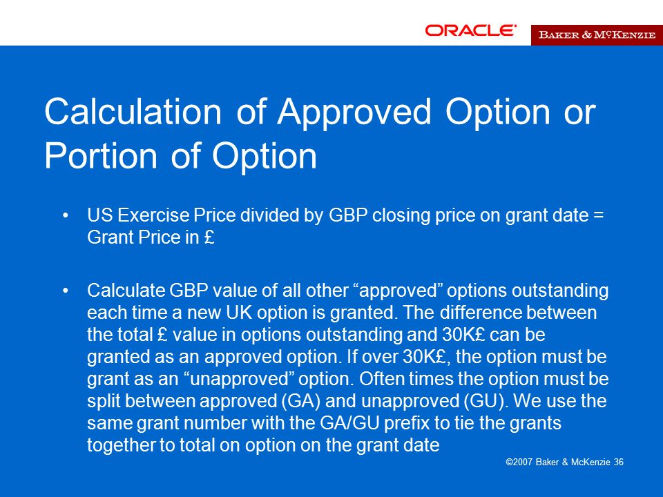 ©2007 Baker & McKenzie 36 Calculation of Approved Option or Portion of Option US Exercise Price divided by GBP closing price on grant date = Grant Price in £ Calculate GBP value of all other approved options outstanding each time a new UK option is granted.