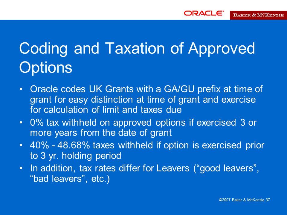 ©2007 Baker & McKenzie 37 Coding and Taxation of Approved Options Oracle codes UK Grants with a GA/GU prefix at time of grant for easy distinction at time of grant and exercise for calculation of limit and taxes due 0% tax withheld on approved options if exercised 3 or more years from the date of grant 40% - 48.68% taxes withheld if option is exercised prior to 3 yr.