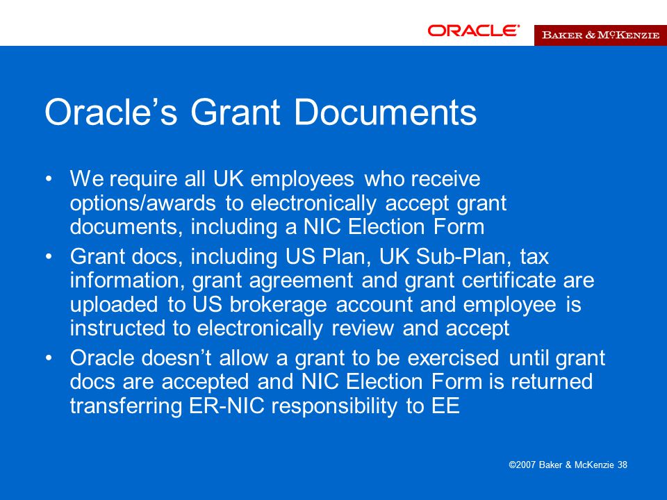 ©2007 Baker & McKenzie 38 Oracle's Grant Documents We require all UK employees who receive options/awards to electronically accept grant documents, including a NIC Election Form Grant docs, including US Plan, UK Sub-Plan, tax information, grant agreement and grant certificate are uploaded to US brokerage account and employee is instructed to electronically review and accept Oracle doesn't allow a grant to be exercised until grant docs are accepted and NIC Election Form is returned transferring ER-NIC responsibility to EE