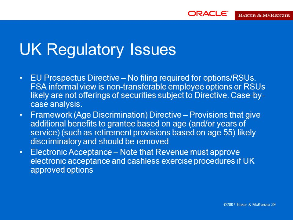 ©2007 Baker & McKenzie 39 UK Regulatory Issues EU Prospectus Directive – No filing required for options/RSUs.