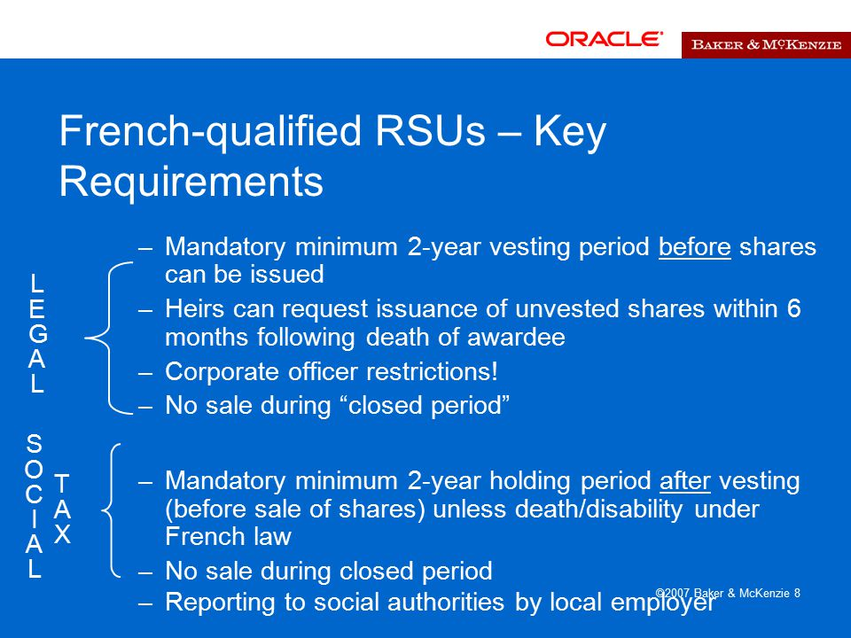 ©2007 Baker & McKenzie 8 French-qualified RSUs – Key Requirements –Mandatory minimum 2-year vesting period before shares can be issued –Heirs can request issuance of unvested shares within 6 months following death of awardee –Corporate officer restrictions.