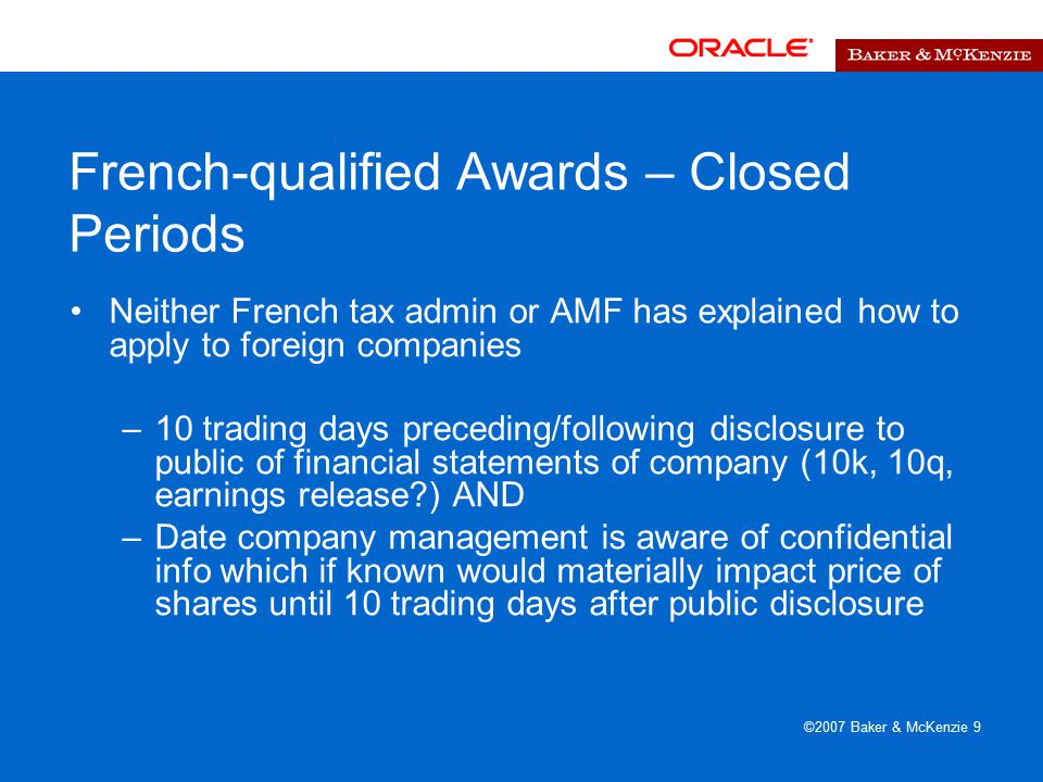 ©2007 Baker & McKenzie 9 French-qualified Awards – Closed Periods Neither French tax admin or AMF has explained how to apply to foreign companies –10 trading days preceding/following disclosure to public of financial statements of company (10k, 10q, earnings release ) AND –Date company management is aware of confidential info which if known would materially impact price of shares until 10 trading days after public disclosure