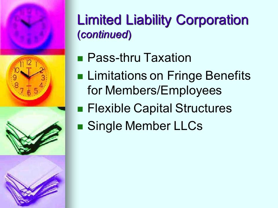 Limited Liability Corporation (continued) Pass-thru Taxation Limitations on Fringe Benefits for Members/Employees Flexible Capital Structures Single Member LLCs