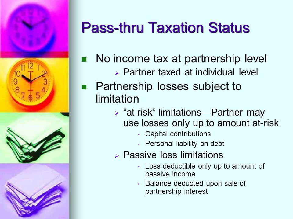 """Pass-thru Taxation Status No income tax at partnership level   Partner taxed at individual level Partnership losses subject to limitation   """"at ri"""