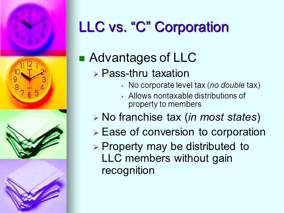 """LLC vs. """"C"""" Corporation Advantages of LLC   Pass-thru taxation No corporate level tax (no double tax) Allows nontaxable distributions of property to"""