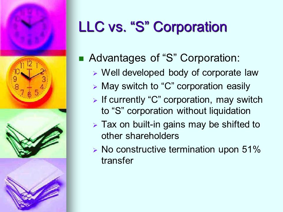 """LLC vs. """"S"""" Corporation Advantages of """"S"""" Corporation:   Well developed body of corporate law   May switch to """"C"""" corporation easily   If curren"""