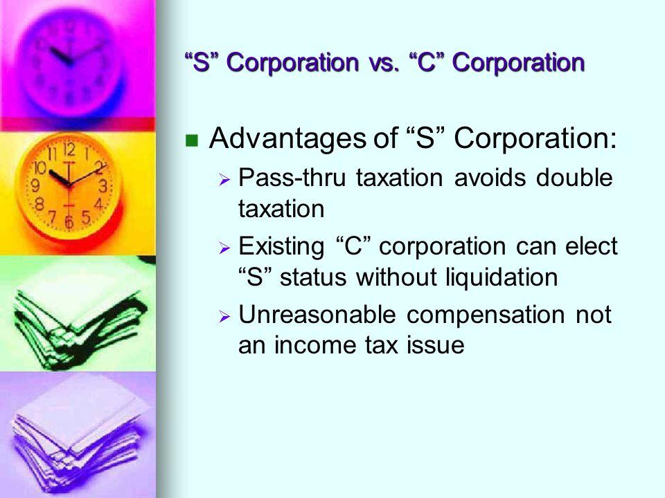 """S"" Corporation vs. ""C"" Corporation Advantages of ""S"" Corporation:   Pass-thru taxation avoids double taxation   Existing ""C"" corporation can elec"