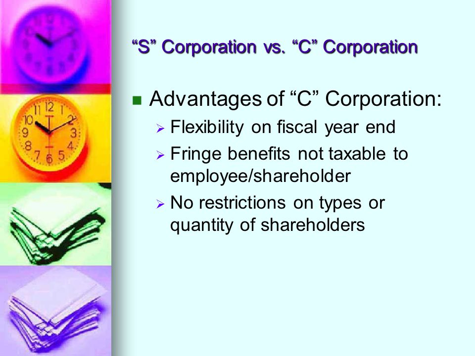 """""""S"""" Corporation vs. """"C"""" Corporation Advantages of """"C"""" Corporation:   Flexibility on fiscal year end   Fringe benefits not taxable to employee/shar"""