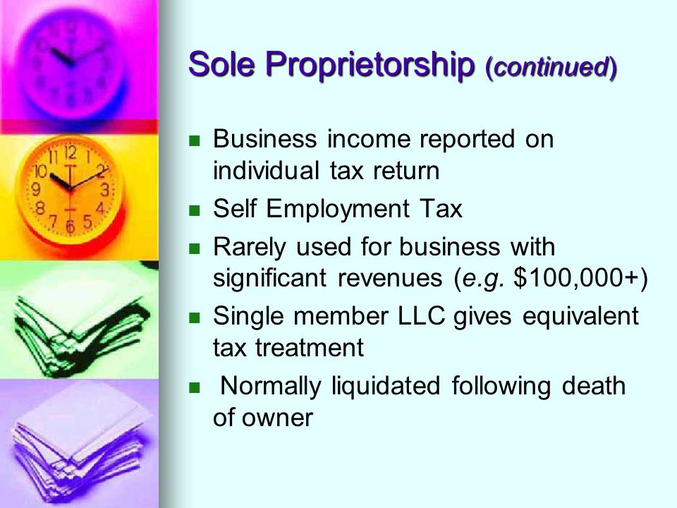 Sole Proprietorship (continued) Business income reported on individual tax return Self Employment Tax Rarely used for business with significant revenu